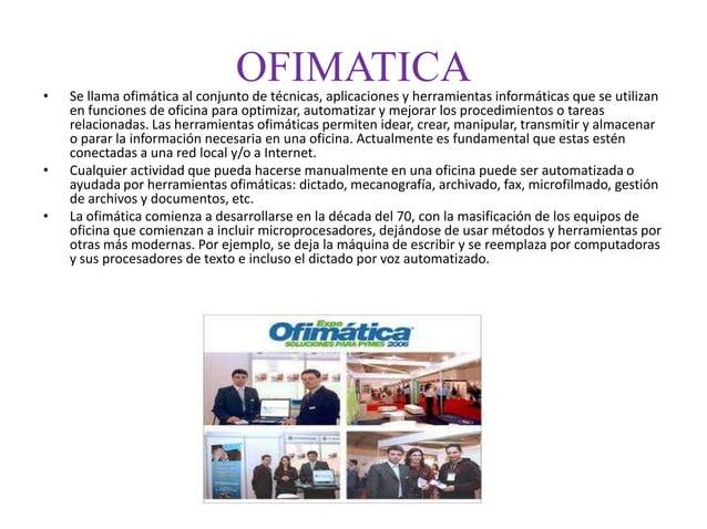 OFIMATICA• Se llama ofimática al conjunto de técnicas, aplicaciones y herramientas informáticas que se utilizanen funcione...