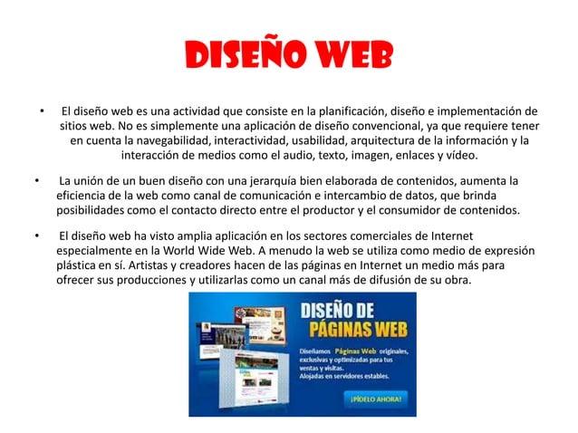 DISEÑO WEB• El diseño web es una actividad que consiste en la planificación, diseño e implementación desitios web. No es s...