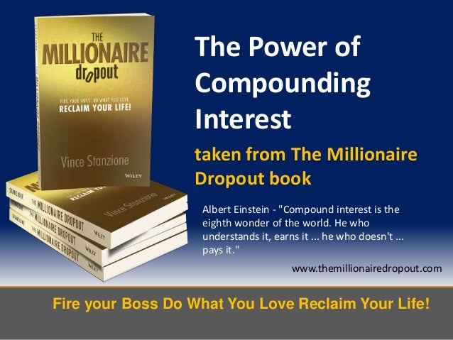 Fire your Boss Do What You Love Reclaim Your Life!www.themillionairedropout.comThe Power ofCompoundingInteresttaken from T...
