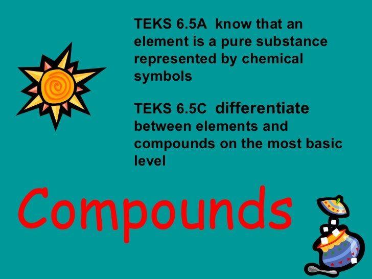 Compounds TEKS 6.5A  know that an element is a pure substance represented by chemical symbols TEKS 6.5C  differentiate  be...