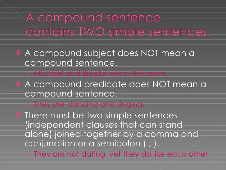 <ul><li>A compound subject does NOT mean a compound sentence. </li></ul><ul><ul><li>Michael and Brooke are in the room. </...