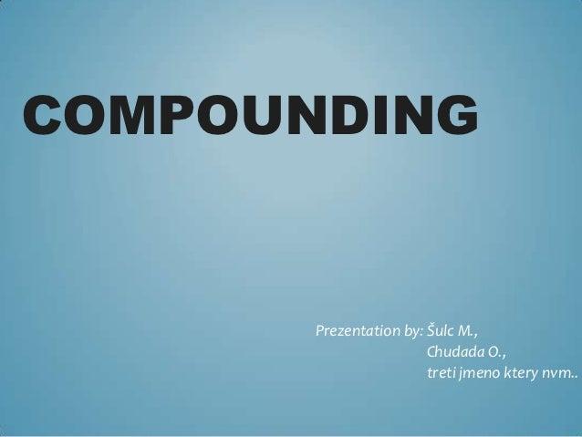 COMPOUNDING       Prezentation by: Šulc M.,                        Chudada O.,                        treti jmeno ktery nv...