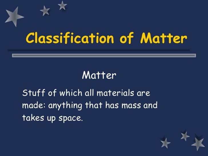Classification of Matter              MatterStuff of which all materials aremade: anything that has mass andtakes up space.