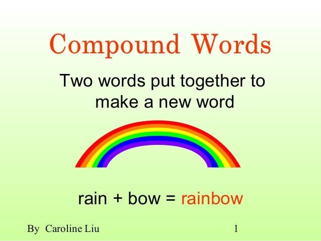Compound Words      Two words put together to         make a new word          rain + bow = rainbowBy Caroline Liu        ...