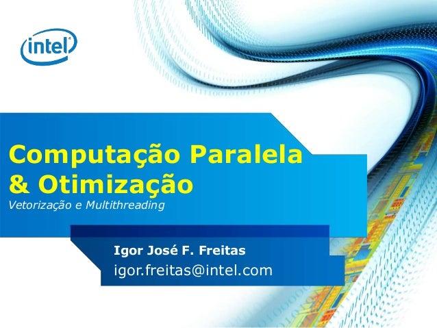Computação Paralela & Otimização Vetorização e Multithreading Igor José F. Freitas igor.freitas@intel.com