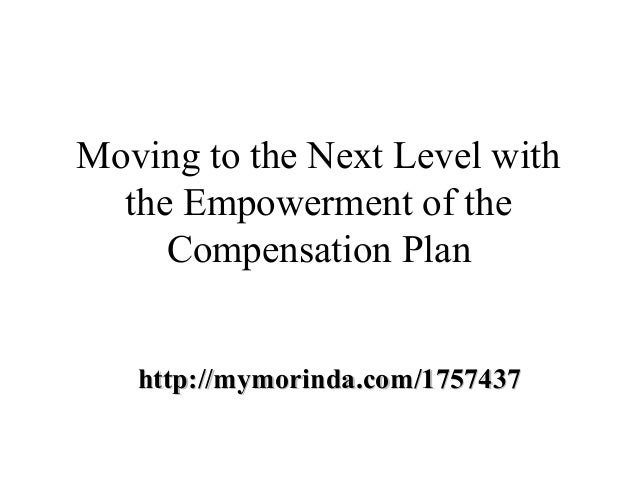 Moving to the Next Level with  the Empowerment of the     Compensation Plan   http://mymorinda.com/1757437