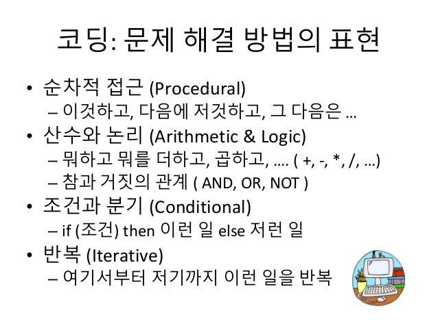 코딩: 문제 해결 방법의 표현 • 순차적 접근 (Procedural) – 이것하고, 다음에 저것하고, 그 다음은 … • 산수와 논리 (Arithmetic & Logic) – 뭐하고 뭐를 더하고, 곱하고, …. ( +, ...