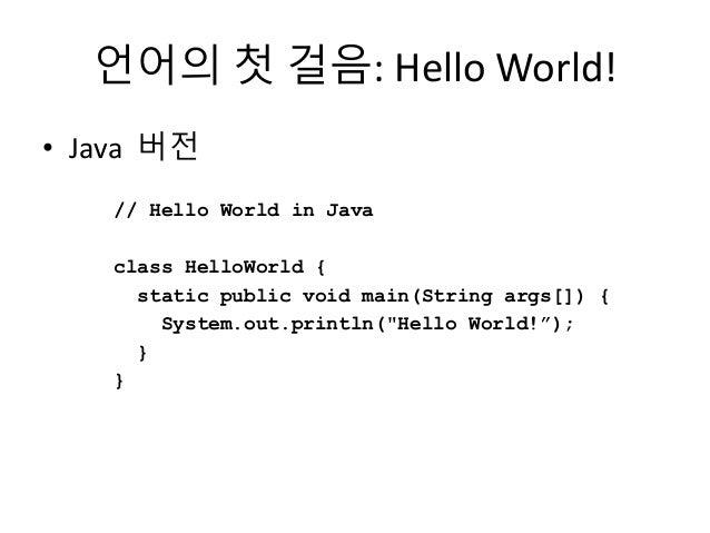 언어의 첫 걸음: Hello World! • Java 버전 // Hello World in Java class HelloWorld { static public void main(String args[]) { System...