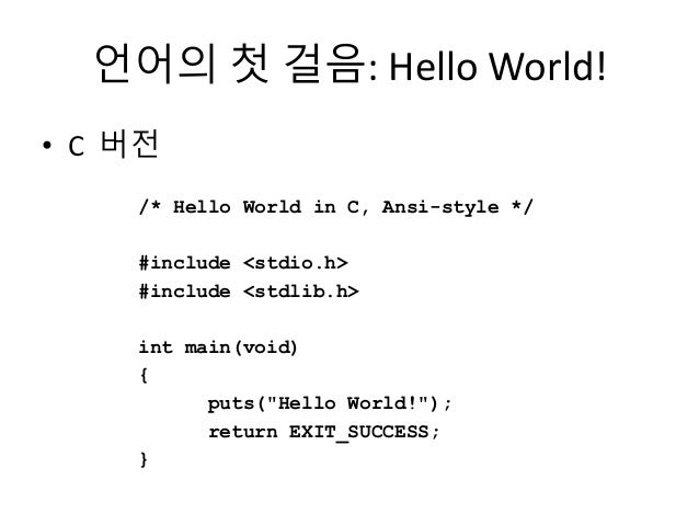 언어의 첫 걸음: Hello World! • C 버전 /* Hello World in C, Ansi-style */ #include <stdio.h> #include <stdlib.h> int main(void) { p...