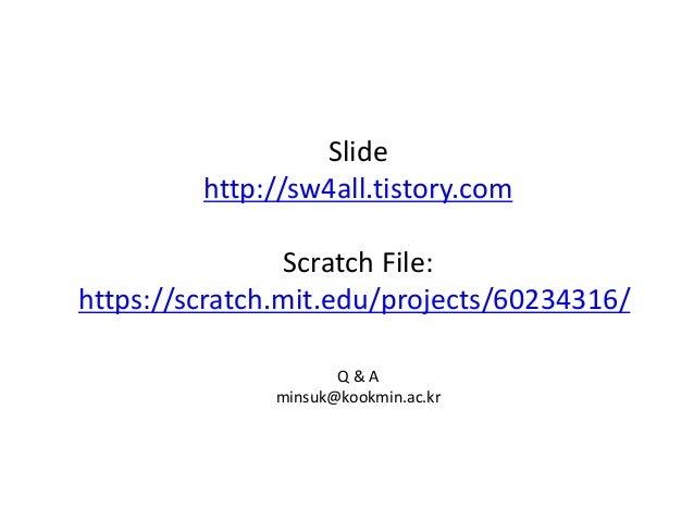 Q & A minsuk@kookmin.ac.kr Slide http://sw4all.tistory.com Scratch File: https://scratch.mit.edu/projects/60234316/