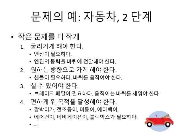 문제의 예: 자동차, 2 단계 • 작은 문제를 더 작게 1. 굴러가게 해야 한다. • 엔진이 필요하다. • 엔진의 동력을 바퀴에 전달해야 한다. 2. 원하는 방향으로 가게 해야 한다. • 핸들이 필요하다. 바퀴를 움직여...