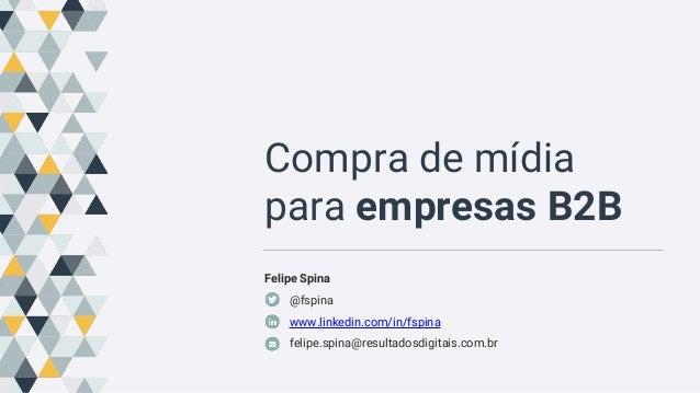 Compra de mídia para empresas B2B Felipe Spina @fspina www.linkedin.com/in/fspina felipe.spina@resultadosdigitais.com.br