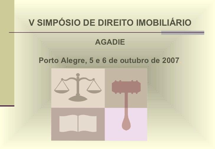 V SIMPÓSIO DE DIREITO IMOBILIÁRIO AGADIE Porto Alegre, 5 e 6 de outubro de 2007 .