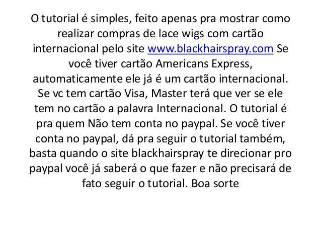 O tutorial é simples, feito apenas pra mostrar comorealizar compras de lace wigs com cartãointernacional pelo site www.bla...