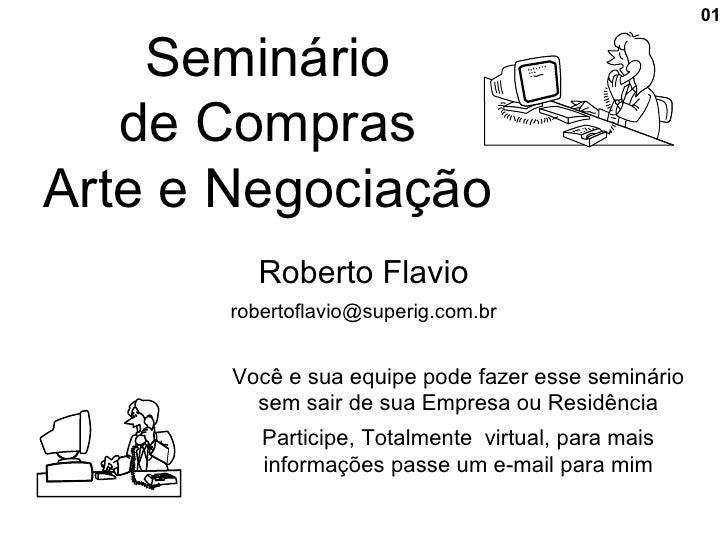 01      Seminário    de Compras Arte e Negociação          Roberto Flavio        robertoflavio@superig.com.br          Voc...