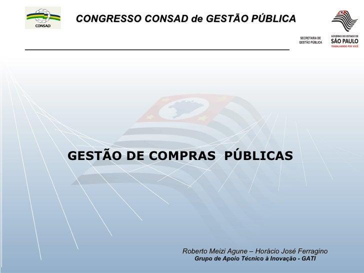 GESTÃO DE COMPRAS  PÚBLICAS Roberto Meizi Agune – Horácio José Ferragino Grupo de Apoio Técnico à Inovação - GATI CONGRESS...