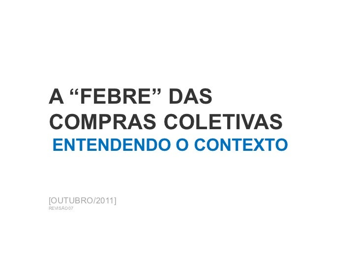 """A """"FEBRE"""" DASCOMPRAS COLETIVAS ENTENDENDO O CONTEXTO[OUTUBRO/2011]REVISÃO 07"""