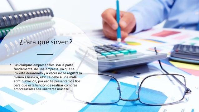 ¿Para qué sirven? • Las compras empresariales son la parte fundamental de una empresa, ya que se invierte demasiado y a ve...