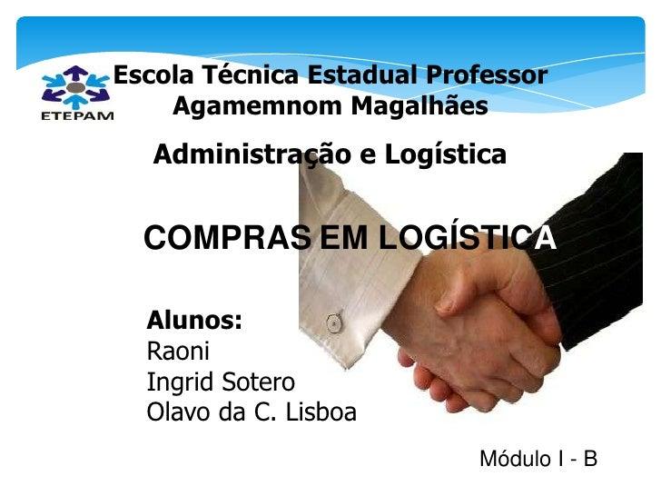 Escola Técnica Estadual Professor    Agamemnom Magalhães   Administração e Logística  COMPRAS EM LOGÍSTICA  Alunos:  Raoni...