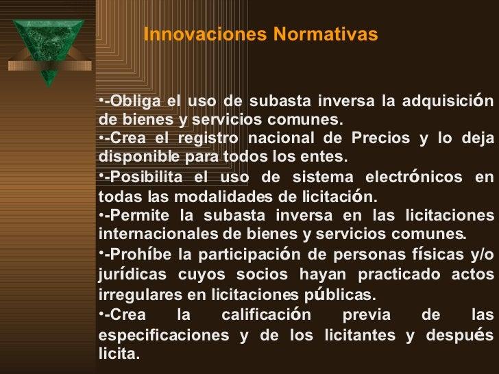 Innovaciones Normativas  <ul><li>-Obliga el uso de subasta inversa la adquisici ó n de bienes y servicios comunes. </li></...