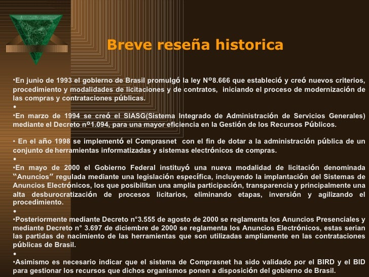 Breve reseña historica <ul><li>En junio de 1993 el gobierno de Brasil promulg ó  la ley N º 8.666 que estableci ó  y cre ó...