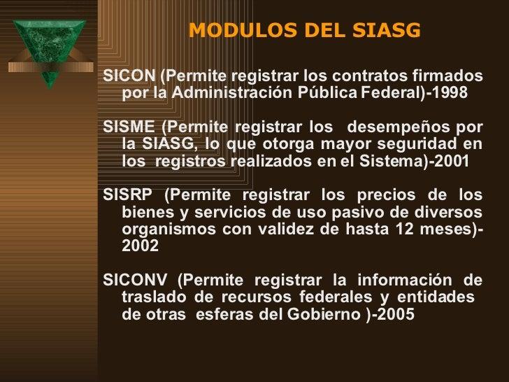 MODULOS DEL SIASG <ul><li>SICON ( P ermite registrar los contratos firmados por la Administración Pública Federal)-1998 </...