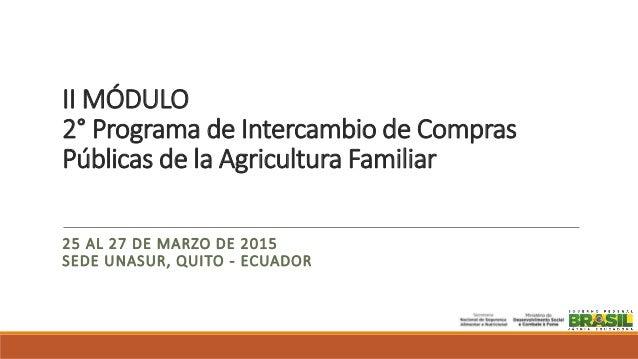 II MÓDULO 2° Programa de Intercambio de Compras Públicas de la Agricultura Familiar 25 AL 27 DE MARZO DE 2015 SEDE UNASUR,...