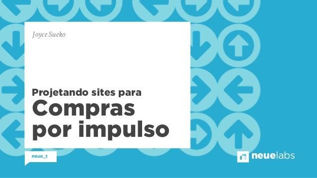 neuelabs  Joyce Sueko  Projetando sites para  Compras  por impulso