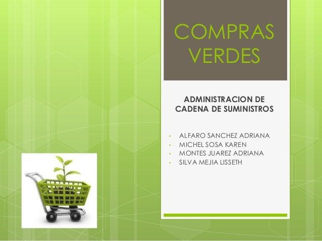 COMPRAS VERDES ADMINISTRACION DE CADENA DE SUMINISTROS • ALFARO SANCHEZ ADRIANA • MICHEL SOSA KAREN • MONTES JUAREZ ADRIAN...