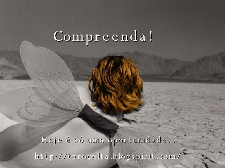 Compreenda! Hoje é só uma oportunidade... http://tarocelta.blogspirit.com/