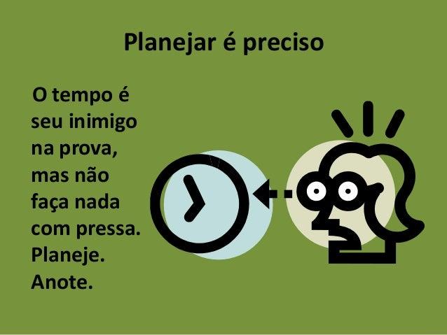 Planejar é preciso O tempo é seu inimigo na prova, mas não faça nada com pressa. Planeje. Anote.