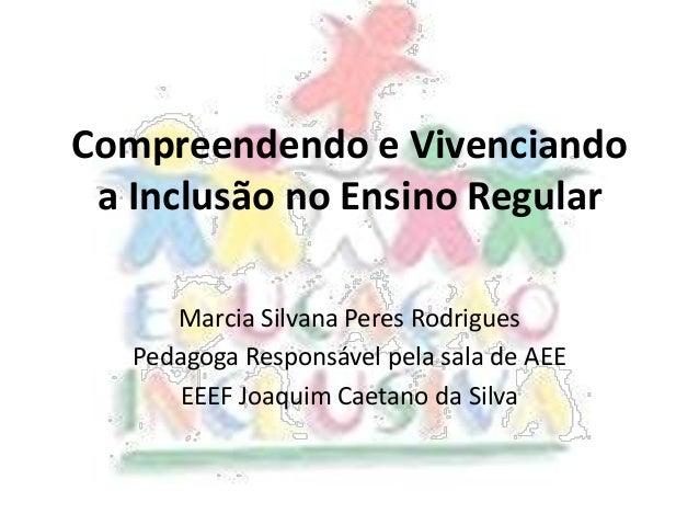 Compreendendo e Vivenciando a Inclusão no Ensino Regular Marcia Silvana Peres Rodrigues Pedagoga Responsável pela sala de ...
