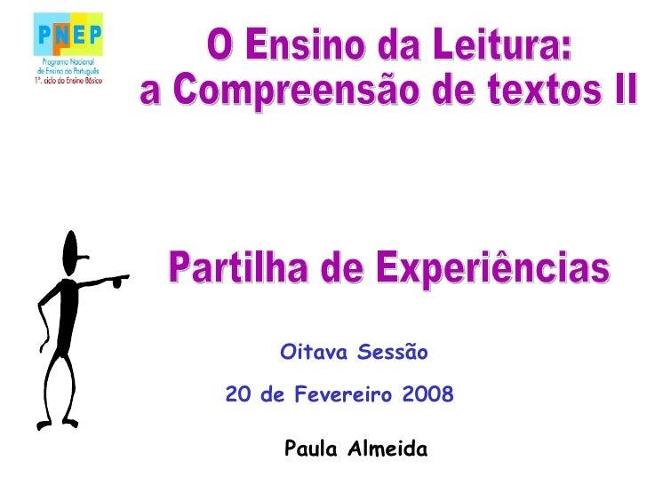 O Ensino da Leitura: a Compreensão de textos II Partilha de Experiências 20 de Fevereiro 2008 Paula Almeida Oitava Sessão