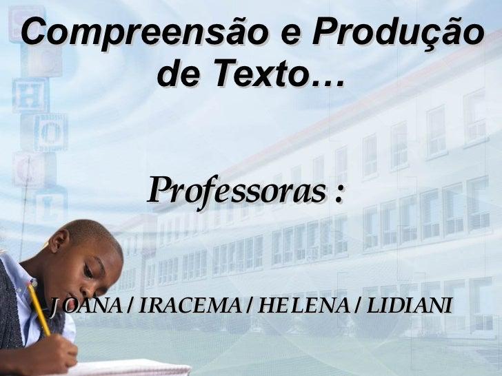Compreensão e Produção de Texto … Professoras :  JOANA / IRACEMA / HELENA / LIDIANI