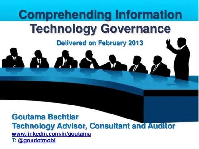 Comprehending Information Technology Governance Delivered on February 2013  Goutama Bachtiar Technology Advisor, Consultan...