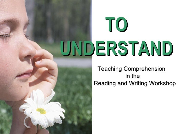TO UNDERSTAND Teaching Comprehension  in the  Reading and Writing Workshop