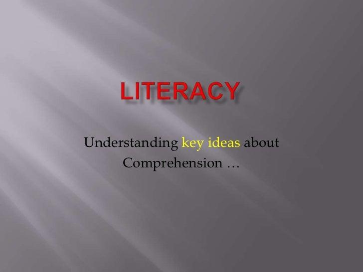 Literacy<br />Understanding key ideas about<br />Comprehension …<br />