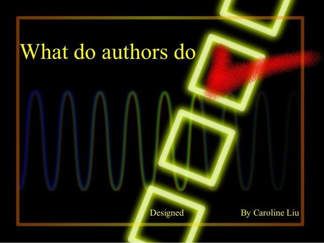 What do authors do             Designed   By Caroline Liu