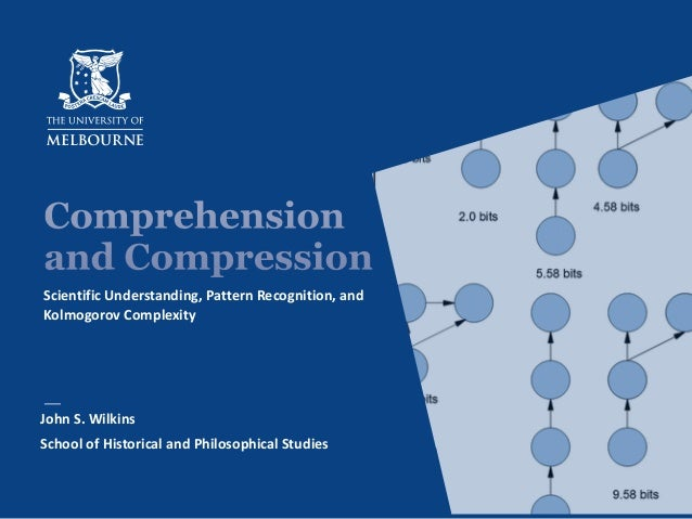 Comprehension and Compression Scientific Understanding, Pattern Recognition, and Kolmogorov Complexity John S. Wilkins Sch...