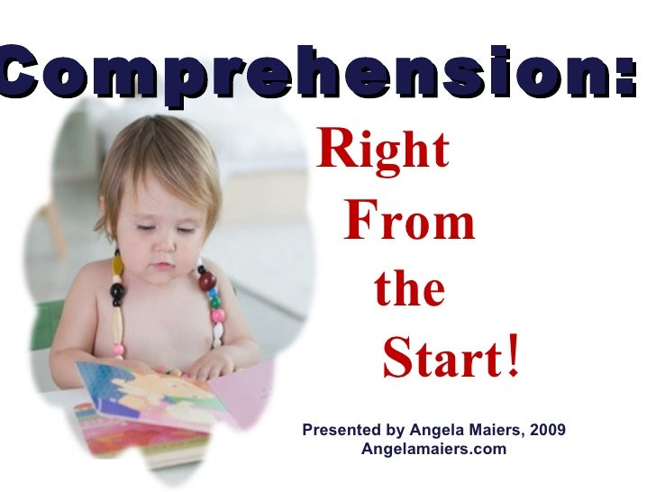 Comprehension:   R ight  F rom  the  S tart! Presented by Angela Maiers, 2009 Angelamaiers.com