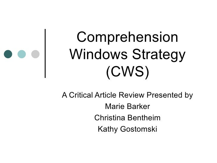 Comprehension Windows Strategy (CWS) A Critical Article Review Presented by Marie Barker Christina Bentheim Kathy Gostomski