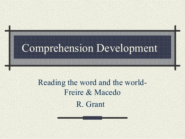 Comprehension Development Reading the word and the world- Freire & Macedo R. Grant