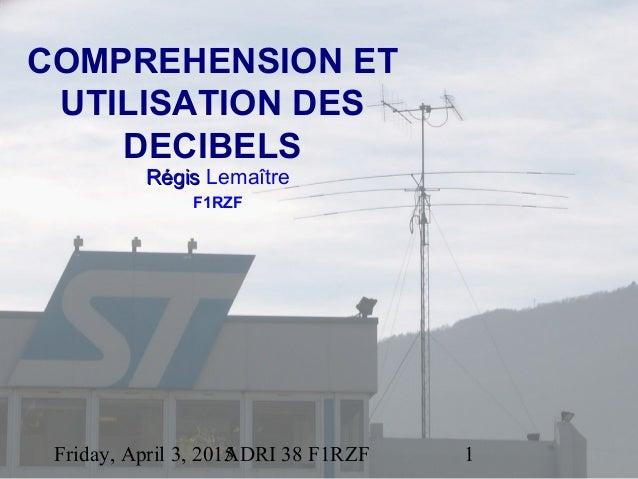Friday, April 3, 2015ADRI 38 F1RZF 1 COMPREHENSION ET UTILISATION DES DECIBELS RégisRégis Lemaître F1RZF