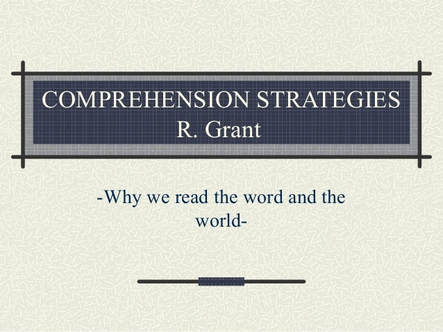 COMPREHENSION STRATEGIES R. Grant -Why we read the word and the world-