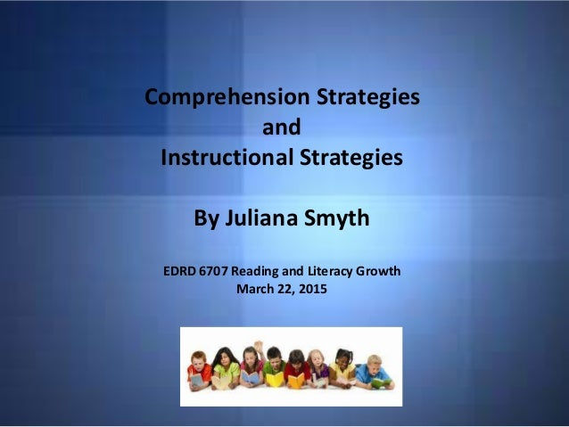 Comprehension Strategies and Instructional Strategies By Juliana Smyth EDRD 6707 Reading and Literacy Growth March 22, 2015