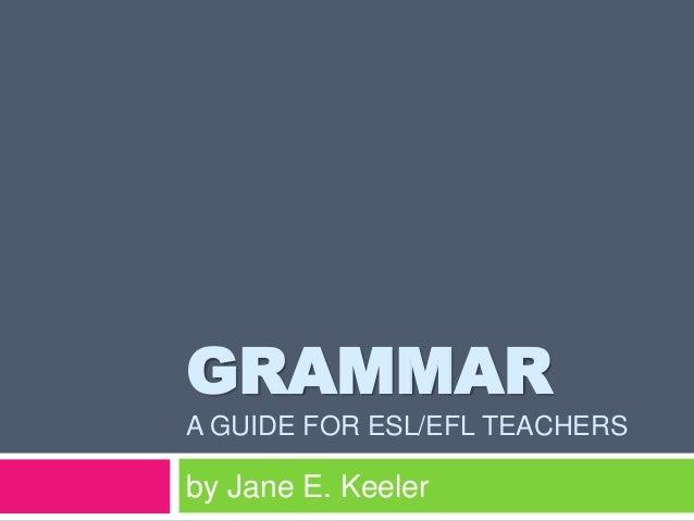 GRAMMAR A GUIDE FOR ESL/EFL TEACHERS  by Jane E. Keeler