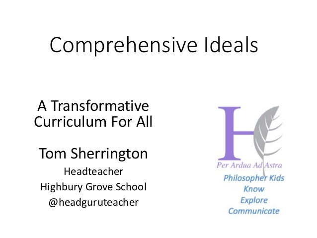 A Transformative Curriculum For All Tom Sherrington Headteacher Highbury Grove School @headguruteacher Comprehensive Ideals