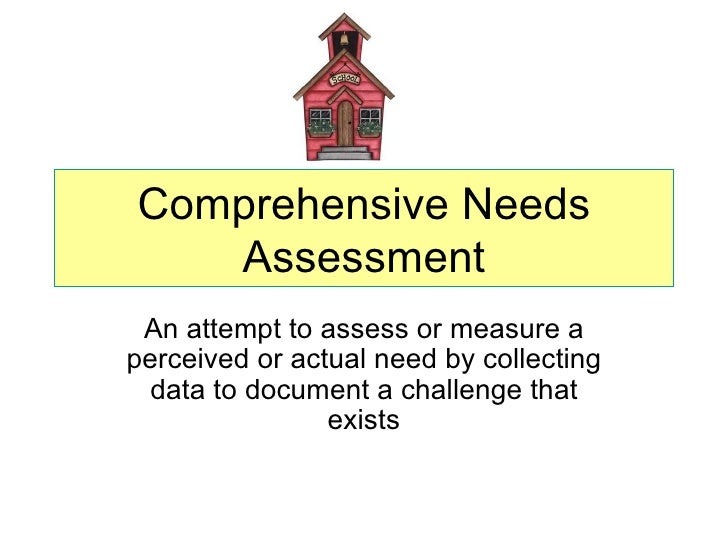 Comprehensive Needs   Assessment An attempt to assess or measure aperceived or actual need by collecting  data to document...