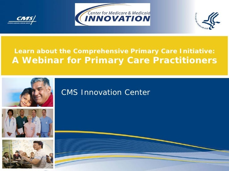 Learn about the Comprehensive Primary Care Initiative:A Webinar for Primary Care Practitioners            CMS Innovation C...