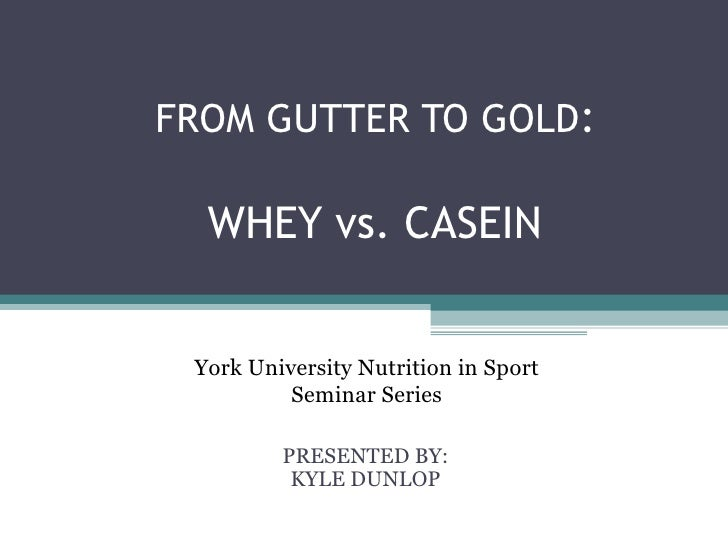 FROM GUTTER TO GOLD:  WHEY vs. CASEIN York University Nutrition in Sport          Seminar Series         PRESENTED BY:    ...